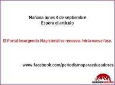 Mañana lunes 4 de septiembre. Espera el artículo: El Portal Insurgencia Magisterial se renueva. Inicia nueva fase. www.facebook.com/periodismoparaeducadores