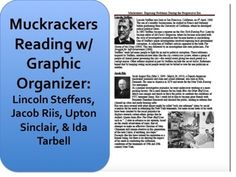 Quick 30-40 minute activity for the Progressive Era. A set of readings and a graphic organizer on some of the leading muckrakers, along with a primary source excerpt from Upton Sinclairs The Junglea big hit with the high school set. Answer key is included!