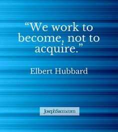 """""""We work to become, not to acquire."""" Elbert Hubbard http://josephsacco.com/quotes/"""
