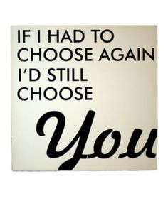 if i had to choose again I'd still choose you.