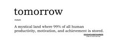 Tomorrow: A mystical land where 99% of human productivity, motivation, and achievement is stored.  Do it now.
