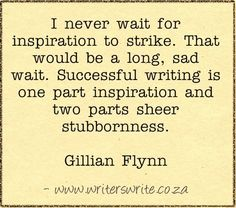 Gillian Flynn - it took me far too long to realize this. Inspiration for writing comes when you are writing, not when you are procrastinating. If you can discipline yourself to constantly write, then inspiration will come.