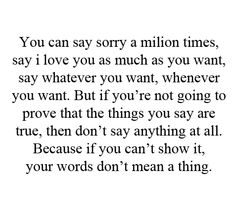 You can say sorry a million times, say I love you as much as you want, say whatever you want.  But if you're not going to prove that the things you say are true, then don't say anything at all.  Because if you can't show it, your words don't mean a thing.