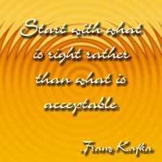 Start with what is right rather than what is acceptable. Franz Kafka