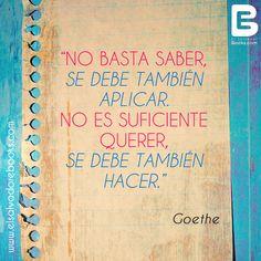 """""""No basta saber,  se debe también aplicar.  No es suficiente querer,  se debe también hacer."""" Goethe.- http://www.elsalvadorebooks.com"""