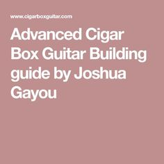 Advanced Cigar Box Guitar Building guide by Joshua Gayou