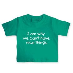 Lol aww...  2T I Am Why We Can't Have Nice Things Toddler Shirt $9.99