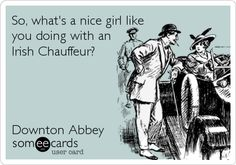 So, what's a nice girl like you doing with an Irish Chauffeur? Downton Abbey.
