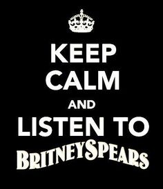 Keep Calm and LISTEN TO BRITNEY SPEARS .. thought this would make you Smile :)