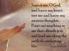 """""""Search me, O God, and know my heart; test me and know my anxious thoughts. Point out anything in me that offends you, and lead me along the path of everlasting life"""" (Psalm NLT). Scripture Of The Day, Scripture Verses, Bible Scriptures, Bible Quotes, Bible Prayers, Jesus Quotes, Psalm 139, Psalms, Search Me"""