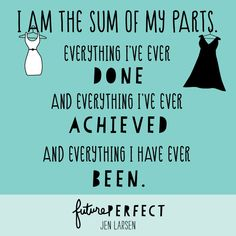 """I am the sum of my parts. Everything I've ever done and everything I've ever achieved and everything I have ever been.""FUTURE PERFECT by Jen Larsen"
