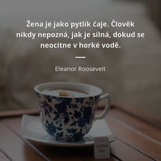 Žena je jako pytlík čaje. Člověk nikdy nepozná, jak je silná, dokud se neocitne v horké vodě. - Eleanor Roosevelt #voda #ženy #čaj Woman Quotes, Motto, Poetry, Health Fitness, Bible, Jokes, Advice, Wisdom, Motivation
