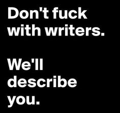 Don't fuck with writers. We'll describe you.
