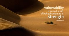Vulnerability is as much a part of being human as is strength.- Lolly Daskal