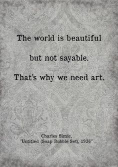 """""""The world is beautiful, but not sayable. That's why we need art..."""" ~ Charles Simic"""