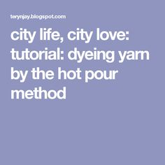 city life, city love: tutorial: dyeing yarn by the hot pour method