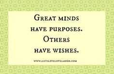 Great minds have purposes.  Others have wishes.  www.letslivelovelaugh.com