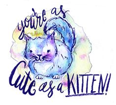 You're as cute as a kitten!