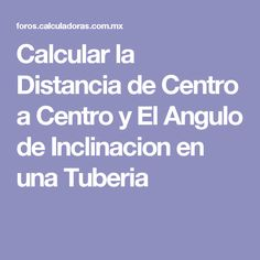 Calcular la Distancia de Centro a Centro y El Angulo de Inclinacion en una Tuberia