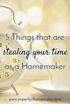 5 things that are stealing your time as a homemaker