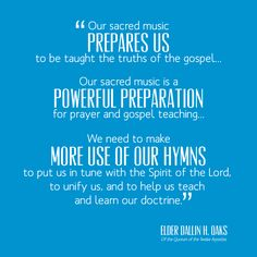 Our sacred music prepares us to be taught the truths of the gospel.    Our sacred music is a powerful preparation for prayer and gospel teaching.    We need to make more use of our hymns to put is in tune with the Spirit of the Lord, to unify us, and to help us teach and learn our doctrine. ~Elder Dallin H Oaks