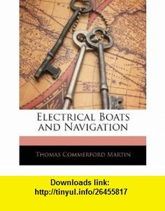 Electrical Boats and Navigation (9781141224517) Thomas Commerford Martin , ISBN-10: 1141224518  , ISBN-13: 978-1141224517 ,  , tutorials , pdf , ebook , torrent , downloads , rapidshare , filesonic , hotfile , megaupload , fileserve