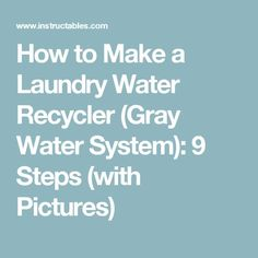 How to Make a Laundry Water Recycler (Gray Water System): 9 Steps (with Pictures)