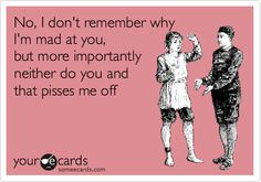 No, I don't remember why I'm mad at you, but more importantly neither do you and that pisses me off.