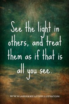 See the light in others, and treat them as if that is all you see. http://www.sherryaphillips.com #Abundance #Motivation #Success #Faith #Purpose #Positive #Inspiration