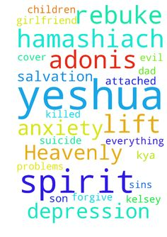 Dear Heavenly Father of our Salvation Yeshua HaMashiach - Dear Heavenly Father of our Salvation Yeshua HaMashiach Jesus Christ.  I thank you for everything that I have. I lift up Adonis to your Dear Father. He claims to have anxiety & depression problems. I lift up his girlfriend Kelsey up to you. She has the spirit of suicide attached to her. Her dad killed himself. I rebuke this evil spirit from my son in the name I Yeshua HaMashiach Jesus Christ. I rebuke the spirit of anxiety from Adonis…