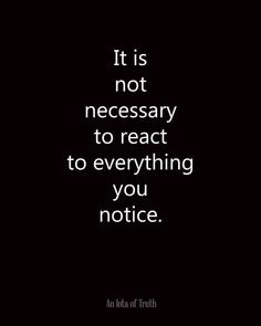 It is not necessary to react to everything you notice. From An Iota of Truth - Wisdom - Motivation - Inspiration Quotable Quotes, Motivational Quotes, Positive Quotes, Inspirational Quotations, Motivational Pictures, Great Quotes, Quotes To Live By, Life Is Quotes, Quotes Of Wisdom