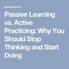 Passive Learning vs. Active Practicing: Why You Should Stop Thinking and Start Doing