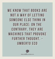 """""""We know that books are not a way of letting someone else think in our place: On the contrary, they are machines that provoke further thought."""" Umberto Eco"""
