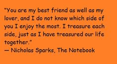 """""""You are my best friend as well as my lover, and I do not know which side of you I enjoy the most. I treasure each side, just as I have treasured our life together."""" ― Nicholas Sparks, The Notebook"""