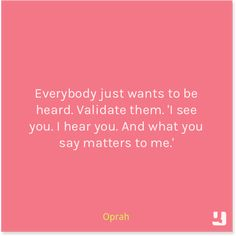 """""""Everybody just wants to be heard. Validate them. 'I see you. I hear you. And what you say matters to me.'""""  Now will someone do this for me???"""