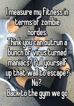 """I measure my fitness in terms of zombie hordes. Think you can outrun a bunch of virus turned maniacs? Pull yourself up that wall to escape? No?  Back to the gym we go"""