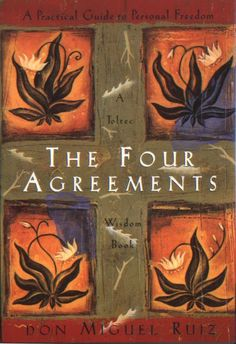 "The Four Agreements by Don Miguel Ruiz -- ""Be impeccable with your word. Don't take anything personally. Don't make assumptions. Always do your best."""