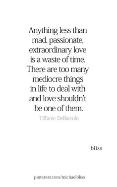 Anything less than mad, passionate, extraordinary love is a waste of time. There are too many mediocre things in life to deal with and love shouldn't be one of them. Poetry Quotes, Words Quotes, Wise Words, Sayings, Favorite Quotes, Best Quotes, Daily Quotes, Just In Case, Just For You