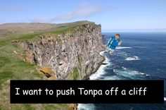 """""""I want to push Tonpa off a cliff"""""""