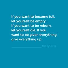If you want to become full, let yourself be empty. If you want to be reborn, let yourself die. If you want to be given everything, give everything up.