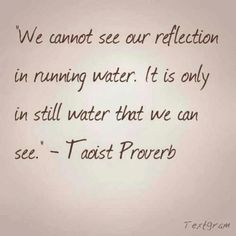 Taoist Proverb: We Cannot See Our Reflection in Running Water. It Is Only In Still Water That We Can See - another inspirational thought! Peace Quotes, Quotes To Live By, Me Quotes, Meditation Benefits, Yoga Benefits, Yoga Meditation, Quotable Quotes, Proverbs, Inspire Me