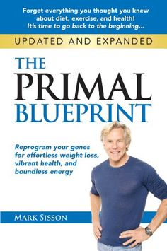 The Primal Blueprint: Reprogram your genes for effortless weight loss, vibrant health and boundless energy (Primal Blueprint Series) by Mark Sisson