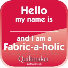Hello my name is:______ and I am a fabric-a-holic. Free Quilty Quote from Quiltmaker.com