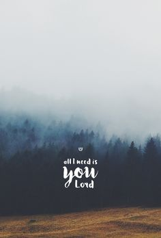 All I need is You, Lord.