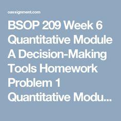 BSOP 209 Week 6  Quantitative Module A Decision-Making Tools Homework Problem 1  Quantitative Module A Decision-Making Tools Homework Problem 2  BSOP 209 Week 6 Quiz