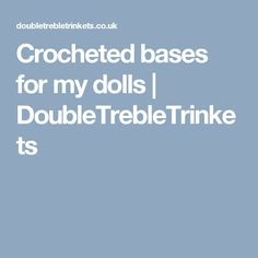 Crocheted bases for my dolls | DoubleTrebleTrinkets