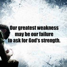Our greatest weakness may be our failure to ask for God's strength.