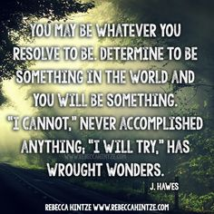 """You may be whatever you #resolve to be. #Determine to be something in the #world and you will be something. """"I cannot,"""" never #accomplished anything; """"I will try,"""" has wrought #wonders. J. Hawes #truth #wordsofwisdom #motivational #motivation #motivationmonday #quote #strength #success #inspiring #inspirational #RebeccaHintze #dōTERRA #wellness #ShareGoodness"""
