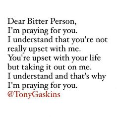 Dear bitter person (those hiding away my husband's son, Matthew) I'm praying for you. I understand that you're not really upset with me. You're upset with your life but taking it out on me. I understand and that's why I'm praying for you. Ex Quotes, Family Quotes, True Quotes, Great Quotes, Quotes To Live By, Funny Quotes, Inspirational Quotes, Opinion Quotes, Te Amo Mi Amor