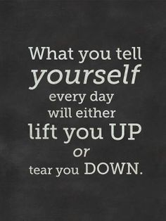 What you tell yourself every day will either lift you up or tear you down. Let's work towards the lift you up stuff.